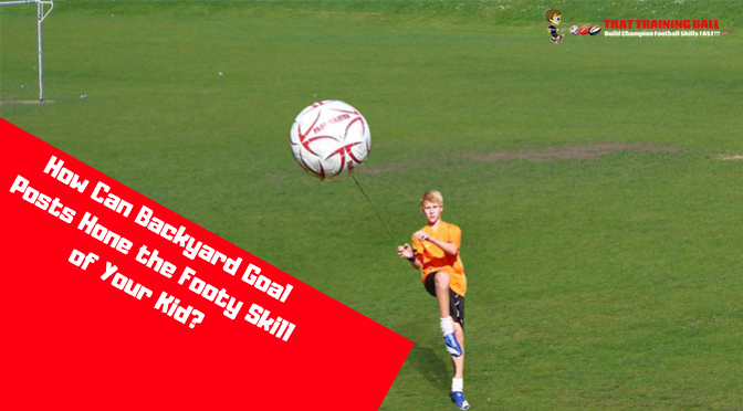 How Can Backyard Goal Posts Hone the Footy Skill of Your Kid?